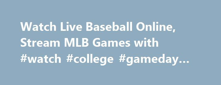 Watch Live Baseball Online, Stream MLB Games with #watch #college #gameday #online http://alaska.remmont.com/watch-live-baseball-online-stream-mlb-games-with-watch-college-gameday-online/  # Device Availability Watch live baseball games on your favorite connected devices with MLB. TV Premium and MLB. TV Single Team. Simply log-in through your favorite device, link your account and watch streaming baseball in HD quality. Watch live baseball games on your favorite connected devices with MLB…