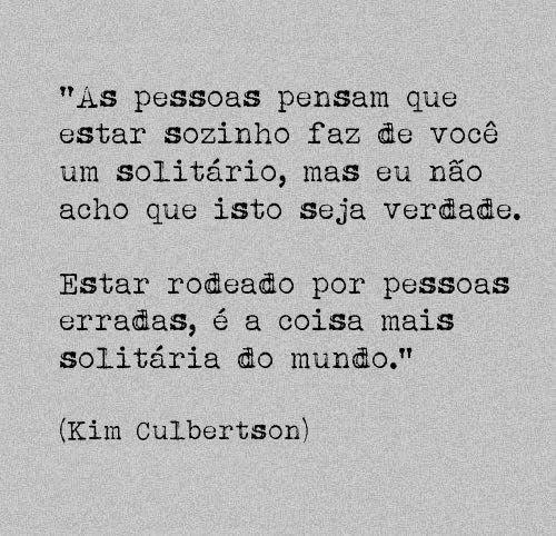 """""""As pessoas pensam que estar sozinho faz de você um solitário, mas eu não acho que isto seja verdade. Estar rodeado por pessoas erradas, é a coisa mais solitária do mundo.""""  (Kim Culbertson)"""