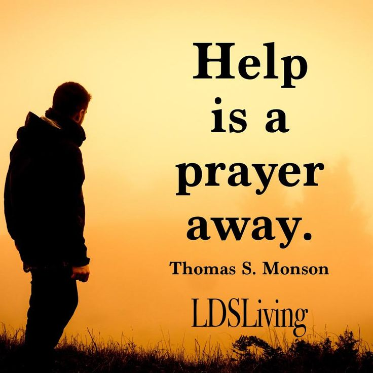 """Help is a prayer away."" Thomas S. Monson 