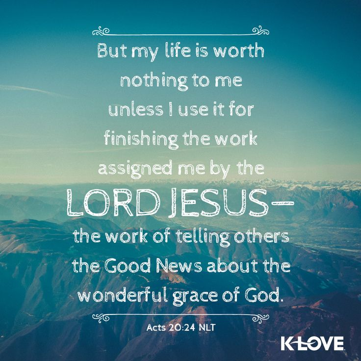 K-LOVE's Encouraging Word. But my life is worth nothing to me unless I use it for finishing the work assigned me by the Lord Jesus - the work of telling others the Good News about the wonderful grace of God. Acts 20:24 NLT