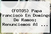 http://tecnoautos.com/wp-content/uploads/imagenes/tendencias/thumbs/fotos-papa-francisco-en-domingo-de-ramos-renunciemos-al.jpg Domingo de Ramos. (FOTOS) Papa Francisco en Domingo de Ramos: Renunciemos al ..., Enlaces, Imágenes, Videos y Tweets - http://tecnoautos.com/actualidad/domingo-de-ramos-fotos-papa-francisco-en-domingo-de-ramos-renunciemos-al/