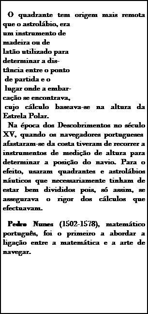 Caixa de texto: O quadrante tem origem mais remota que o astrolábio, era um instrumento de madeira ou de latão utilizado para determinar a dis- tância entre o ponto de partida e o lugar onde a embar- cação se encontrava,  cujo cálculo baseava-se na altura da Estrela Polar. Na época dos Descobrimentos no século XV, quando os navegadores portugueses afastaram-se da costa tiveram de recorrer a instrumentos de medição de altura para determinar a posição do navio. Para o efeito, usar...