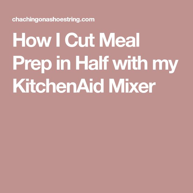 How I Cut Meal Prep in Half with my KitchenAid Mixer