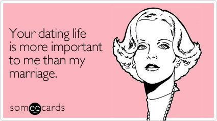 Your dating life is more important to me than my marriage. Source: Someecards