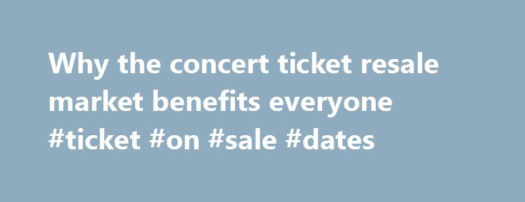 Why the concert ticket resale market benefits everyone #ticket #on #sale #dates http://tickets.nef2.com/why-the-concert-ticket-resale-market-benefits-everyone-ticket-on-sale-dates/  Why the concert ticket resale market benefits everyone Artists, venues, concertgoers — no one likes ticket scalpers. But new research from Duke University s Fuqua School of Business suggests a concert ticket resale market can be a plus for everyone involved. Professor Victor Bennett found that when tickets could…