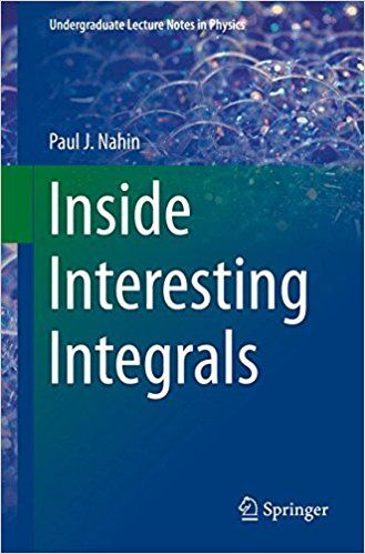 Inside interesting integrals : (with an introduction to contour integration) a collection of sneaky tricks, sly substitutions, and numerous other stupendously clever, awesomely wicked, and devilishly seductive maneuvers for computing nearly 200 perplexing definite integrals from physics, Engineering, and Mathematics (Plus 60 Challenge Problems with Complete, Detailed Solutions) / by Paul J. Nahin.