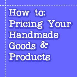 A Guide: Pricing your handmade goods and products