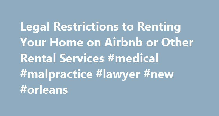 Legal Restrictions to Renting Your Home on Airbnb or Other Rental Services #medical #malpractice #lawyer #new #orleans http://fiji.nef2.com/legal-restrictions-to-renting-your-home-on-airbnb-or-other-rental-services-medical-malpractice-lawyer-new-orleans/  # Legal Restrictions to Renting Your Home on Airbnb or Other Rental Services Is it legal to rent out your home to vacationers by using online rental services such as Airbnb or VRBO. It depends on several factors, such as where your home is…