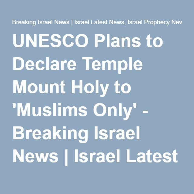 UNESCO Plans to Declare Temple Mount Holy to 'Muslims Only' - Breaking Israel News | Israel Latest News, Israel Prophecy News