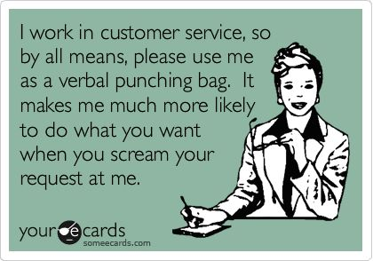 I work in customer service, so by all means, please use me as a verbal punching bag. It makes me much more likely to do what you want when you scream your request at me.