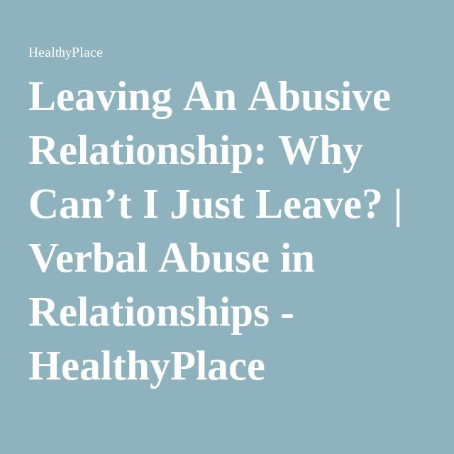 Leaving An Abusive Relationship: Why Can't I Just Leave? | Verbal Abuse in Relationships - HealthyPlace