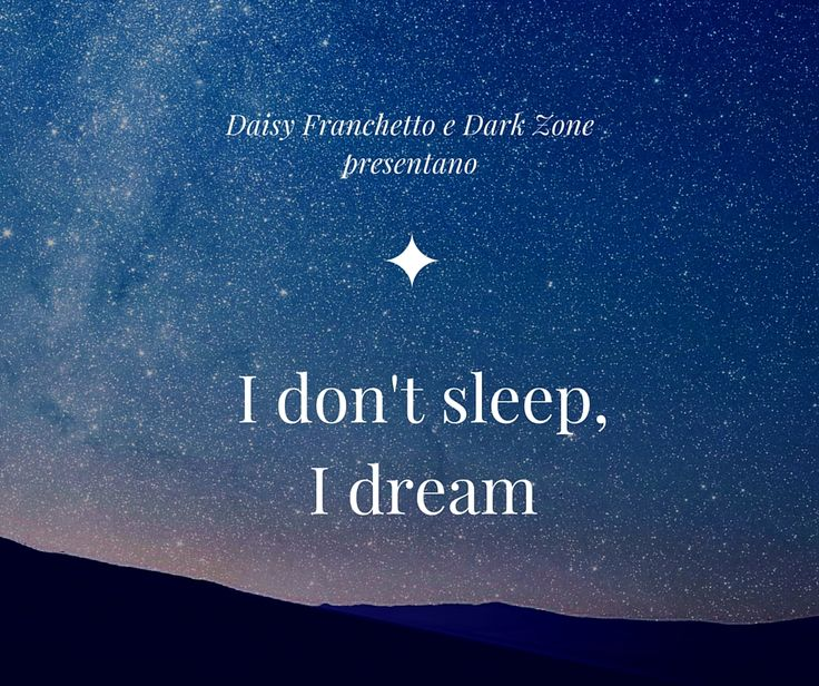 I don't sleep, I dream