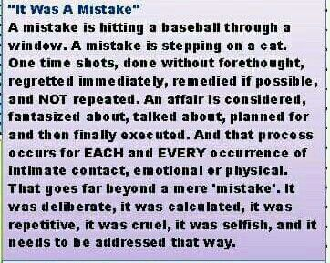 """Saying it was a """"mistake""""  is just a cop out, you knew exactly what you were doing every single time you did it. It took planning, arranging and then the process of going to there and going thru with it. It was constantly choosing to text and sext her for hours at a time. To say it was a mistake is pure BS because you chose to do it, lie about it and try to hide it for such a long time. It wasn't a mistake it was intentional."""