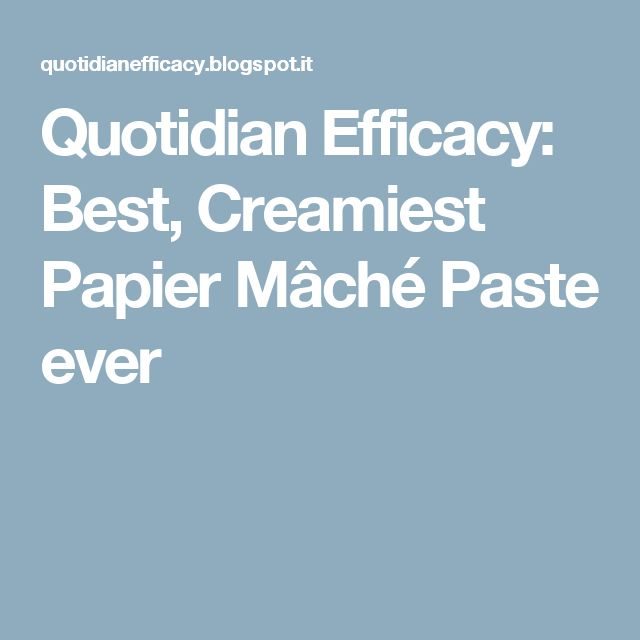 Quotidian Efficacy: Best, Creamiest Papier Mâché Paste ever
