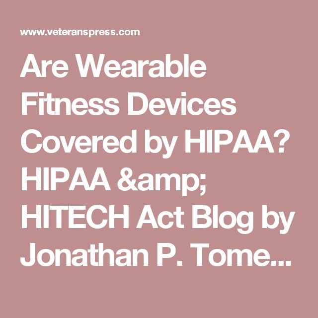 Are Wearable Fitness Devices Covered by HIPAA? HIPAA & HITECH Act Blog by Jonathan P. Tomes - Veterans Press, Inc.