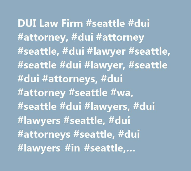 DUI Law Firm #seattle #dui #attorney, #dui #attorney #seattle, #dui #lawyer #seattle, #seattle #dui #lawyer, #seattle #dui #attorneys, #dui #attorney #seattle #wa, #seattle #dui #lawyers, #dui #lawyers #seattle, #dui #attorneys #seattle, #dui #lawyers #in #seattle, #seattle #dui #defense #attorney http://england.remmont.com/dui-law-firm-seattle-dui-attorney-dui-attorney-seattle-dui-lawyer-seattle-seattle-dui-lawyer-seattle-dui-attorneys-dui-attorney-seattle-wa-seattle-dui-lawyers-dui-lawyer…