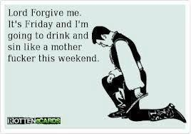 Lord forgive me, it's Friday and I'm going to drink and sin like a mother fucker this weekend.  LMFAO - true story bitches! =)