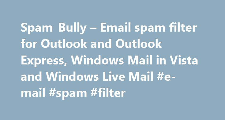 Spam Bully – Email spam filter for Outlook and Outlook Express, Windows Mail in Vista and Windows Live Mail #e-mail #spam #filter http://guyana.remmont.com/spam-bully-email-spam-filter-for-outlook-and-outlook-express-windows-mail-in-vista-and-windows-live-mail-e-mail-spam-filter/  # SpamBully for Windows I have tried practically all anti spam software including MailWasher Pro and this software comes out tops. It offers you so much by way of dealing with spam. The reports are outstanding and…