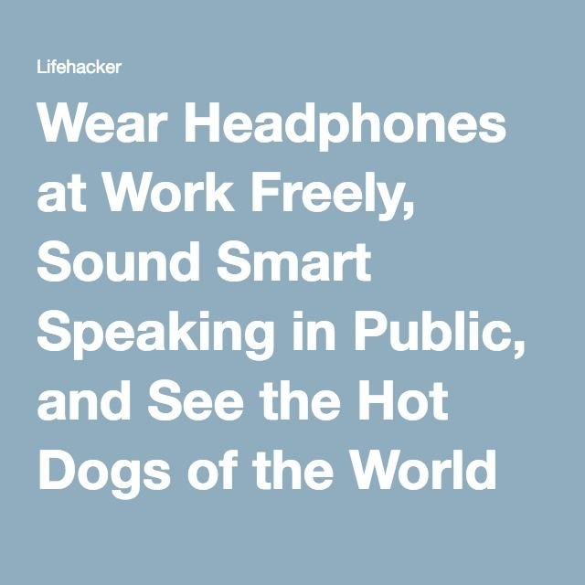 Wear Headphones at Work Freely, Sound Smart Speaking in Public, and See the Hot Dogs of the World