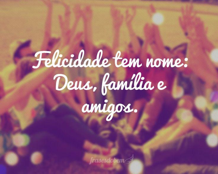 Felicidade tem nome: Deus, família e amigos.