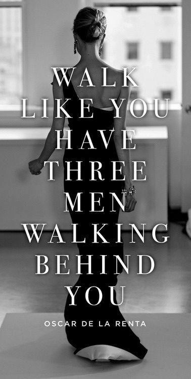 Walk like you have three men walking behind you. - Oscar de la Renta