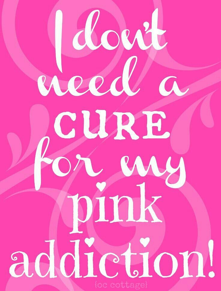 I don't need a cure for my pink addiction.