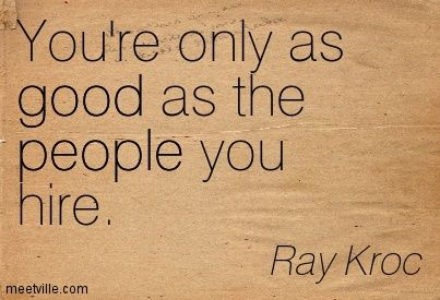 """You're only as good as the people you hire."" (Ray Kroc)"