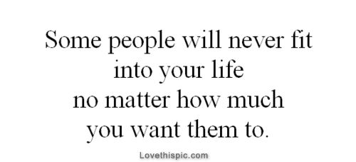 Some people will never fit into your life life quotes quotes quote life life lessons disappointment