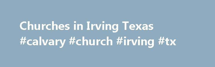 Churches in Irving Texas #calvary #church #irving #tx http://kenya.remmont.com/churches-in-irving-texas-calvary-church-irving-tx/  # Churches in Irving TX Welcome to Church Finder ® – the best way to find Christian churches in Irving TX. If you are looking for a church JOIN FOR FREE to find the right church for you. Churches in Dallas County Texas and zip code 75014 are included with reviews of Baptist churches, Methodist churches, Catholic churches, Pentecostal and Assembly of God churches…