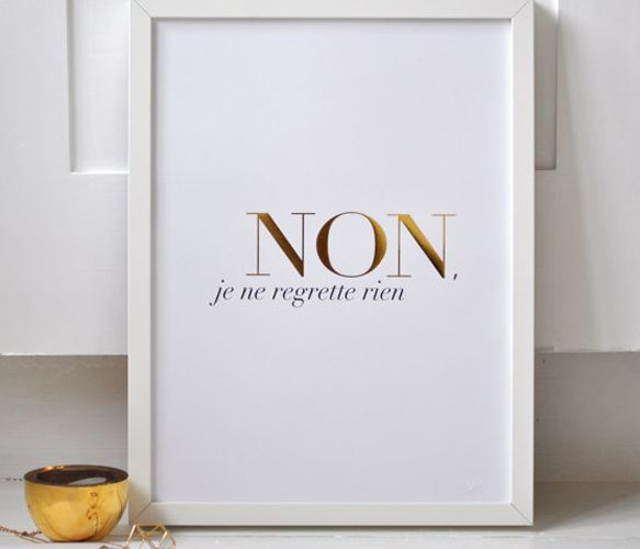 Edith Piaf Quote Print. Have no regrets.... NON JE NE REGRETTE RIEN. Simple statement that life is about to be lived without regrets and in full. French inspired matt white poster with gold and black wording. Gold foil + litho print.