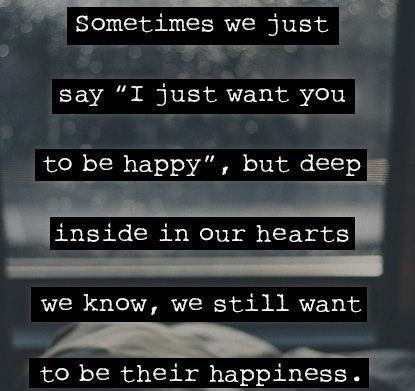 "Sometimes We Just Say ""I Just Want You To Be Happy"" But Deep Inside In Our Hearts We Know, We Still Want To be Their Happiness"