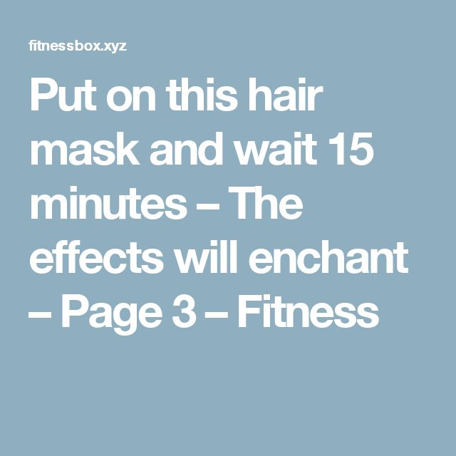 Put on this hair mask and wait 15 minutes – The effects will enchant – Page 3 – Fitness