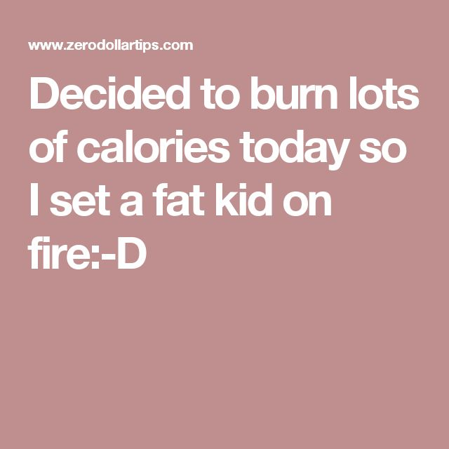 Decided to burn lots of calories today so I set a fat kid on fire:-D