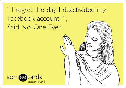 ' I regret the day I deactivated my Facebook account ' , Said No One Ever.