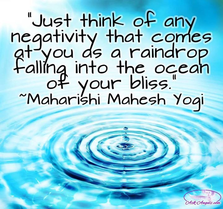"""Just think of any negativity that comes at you as a raindrop falling into the ocean of your bliss.""  ~Maharishi Mahesh Yogi"