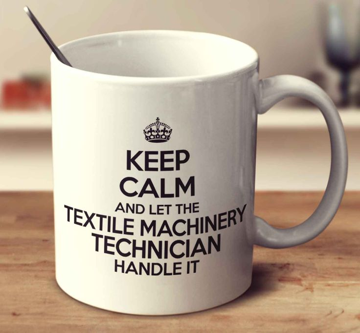 Keep Calm And Let The Textile Machinery Technician Handle It