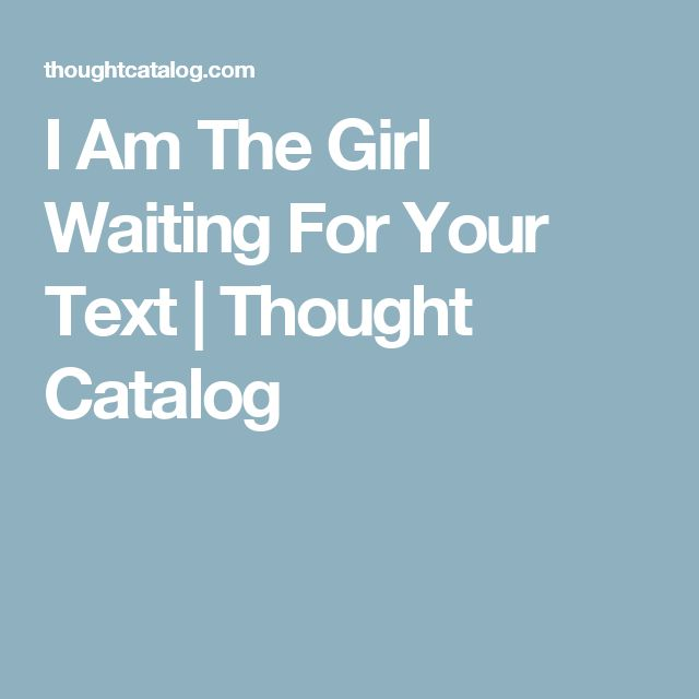 I Am The Girl Waiting For Your Text | Thought Catalog