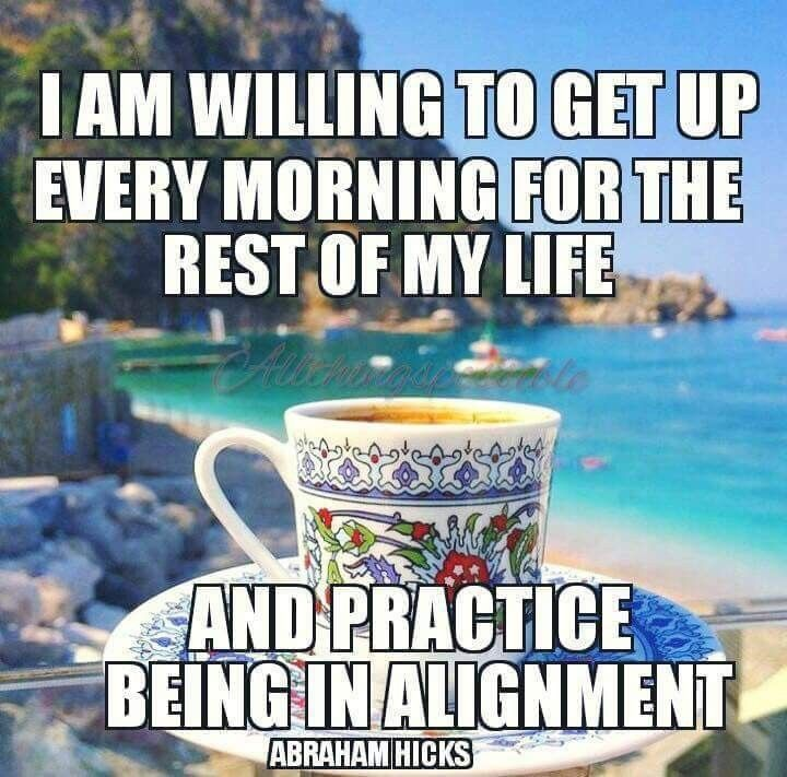 I Am willing to get up every morning for the rest of my life and practice being in ALIGMENT. #Abraham-Hicks