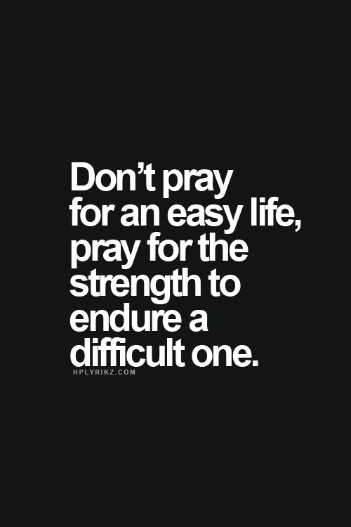 don't pray for an easy life. pray for the strength to endure a difficult one