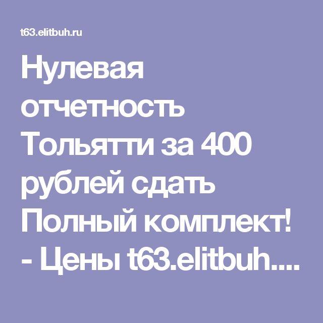 Нулевая отчетность Тольятти за 400 рублей сдать Полный комплект! - Цены t63.elitbuh.ru