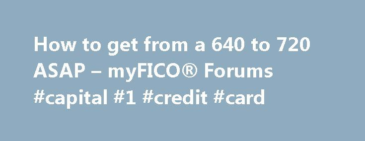 "How to get from a 640 to 720 ASAP – myFICO® Forums #capital #1 #credit #card http://credit.remmont.com/how-to-get-from-a-640-to-720-asap-myfico-forums-capital-1-credit-card/  #get my credit score # Thanks for the prompt replies guys. Couple things: Not sure what ""baddies"" are. I had Read More...The post How to get from a 640 to 720 ASAP – myFICO® Forums #capital #1 #credit #card appeared first on Credit."