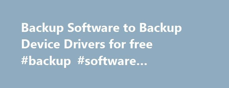 Backup Software to Backup Device Drivers for free #backup #software #enterprise http://sierra-leone.remmont.com/backup-software-to-backup-device-drivers-for-free-backup-software-enterprise/  # Device Driver Backup and Restore Utilities Device driver backup utility designed to backup drivers on your system in case of a system crash or reinstallation of Windows. Automatically install, restore, and update device drivers, and find drivers for your unknown devices. Backup your drivers today…