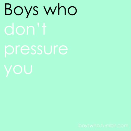Boys who don't pressure you.