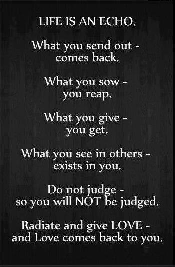 What you sow - you reap. What you give - you get. What you see in others - exists in you. Do not judge -  so you will NOT be judged. Radiate and give LOVE - and love comes back to you.
