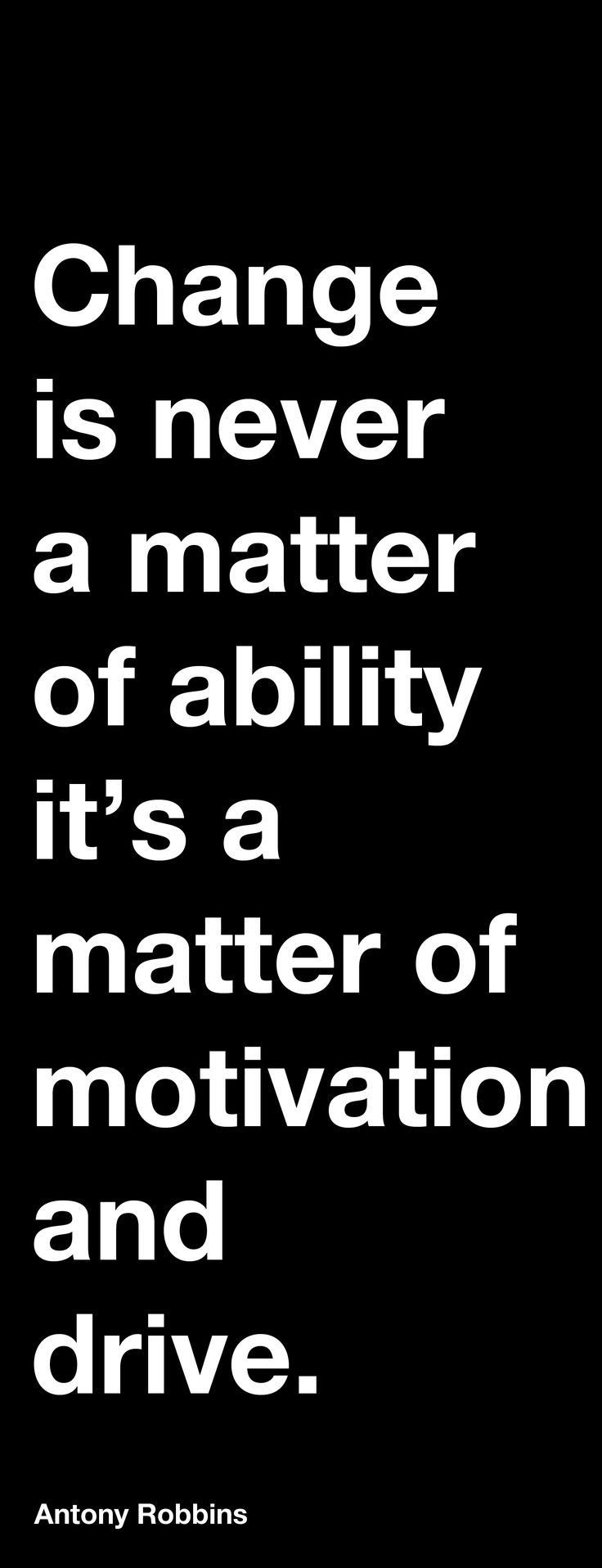 """Change is never a matter of ability it's a matter of motivation and drive"". Anthony Robbins"