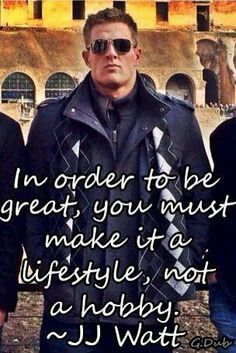 """In order to be great, you must make it a lifestyle, not a hobby."" ~ J.J.WATT"