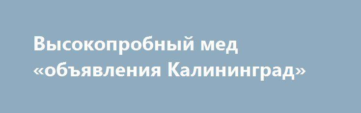 Высокопробный мед «объявления Калининград» http://www.mostransregion.ru/d_205/?adv_id=710 Купить добротный домашний полифлорный мед в Чебоксарах (с частной пасеки) по цене 1300 рублей и за 3-х литровую банку можно обратившись на веб-ресурс. Здесь же вы сможете заказать и другие натуральные продукты: козье молоко, козий творог, куриные яйца. Мы Вам советуем купить мед у нас! Мы на 100% уверены в целебных качествах нашего меда, оттого совсем не боимся его перехвалить. {{AutoHashTags}}