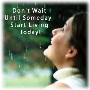 Don't Wait Until Someday- Start Living Today!