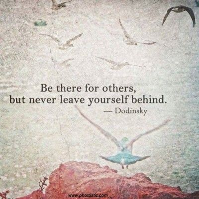 Be there for others, but don't leave yourself behind