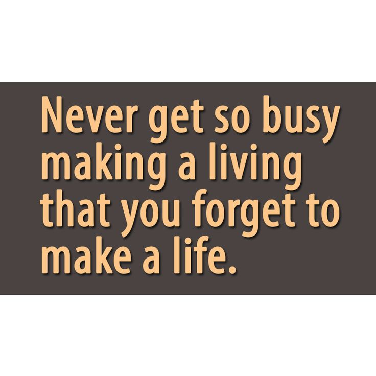 Never get so busy making a living that you to make